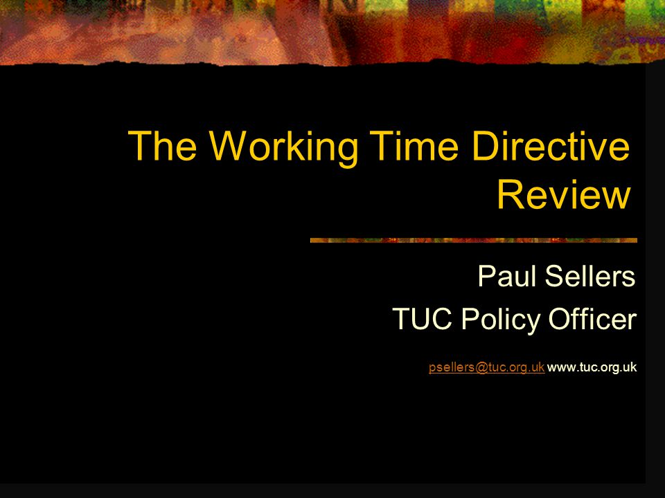 TUC working time goals To improve the balance between work and life To give workers more choice over their hours and patterns of work To end excessive working time