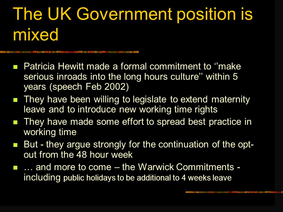 The UK Government position is mixed Patricia Hewitt made a formal commitment to ''make serious inroads into the long hours culture'' within 5 years (speech Feb 2002) They have been willing to legislate to extend maternity leave and to introduce new working time rights They have made some effort to spread best practice in working time But - they argue strongly for the continuation of the opt- out from the 48 hour week … and more to come – the Warwick Commitments - including public holidays to be additional to 4 weeks leave
