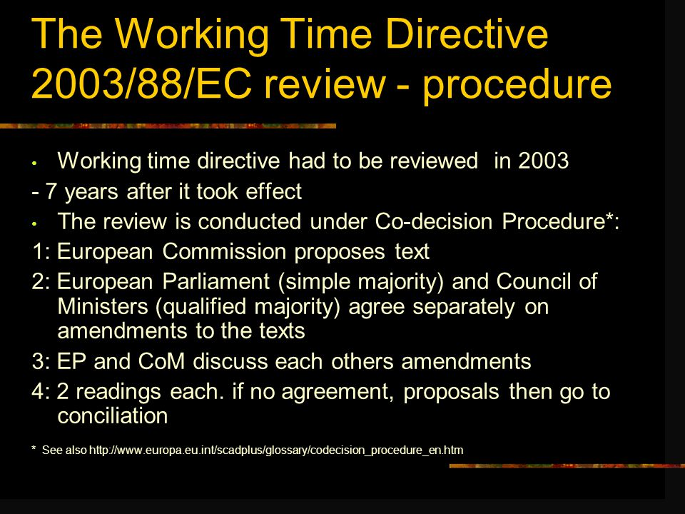 The Working Time Directive 2003/88/EC review - procedure Working time directive had to be reviewed in 2003 - 7 years after it took effect The review is conducted under Co-decision Procedure*: 1: European Commission proposes text 2: European Parliament (simple majority) and Council of Ministers (qualified majority) agree separately on amendments to the texts 3: EP and CoM discuss each others amendments 4: 2 readings each.