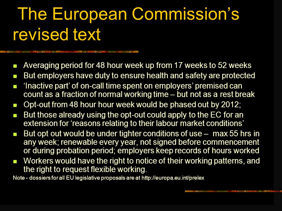 The European Commission's revised text Averaging period for 48 hour week up from 17 weeks to 52 weeks But employers have duty to ensure health and safety are protected 'Inactive part' of on-call time spent on employers' premised can count as a fraction of normal working time – but not as a rest break Opt-out from 48 hour hour week would be phased out by 2012; But those already using the opt-out could apply to the EC for an extension for 'reasons relating to their labour market conditions' But opt out would be under tighter conditions of use – max 55 hrs in any week; renewable every year, not signed before commencement or during probation period; employers keep records of hours worked Workers would have the right to notice of their working patterns, and the right to request flexible working.