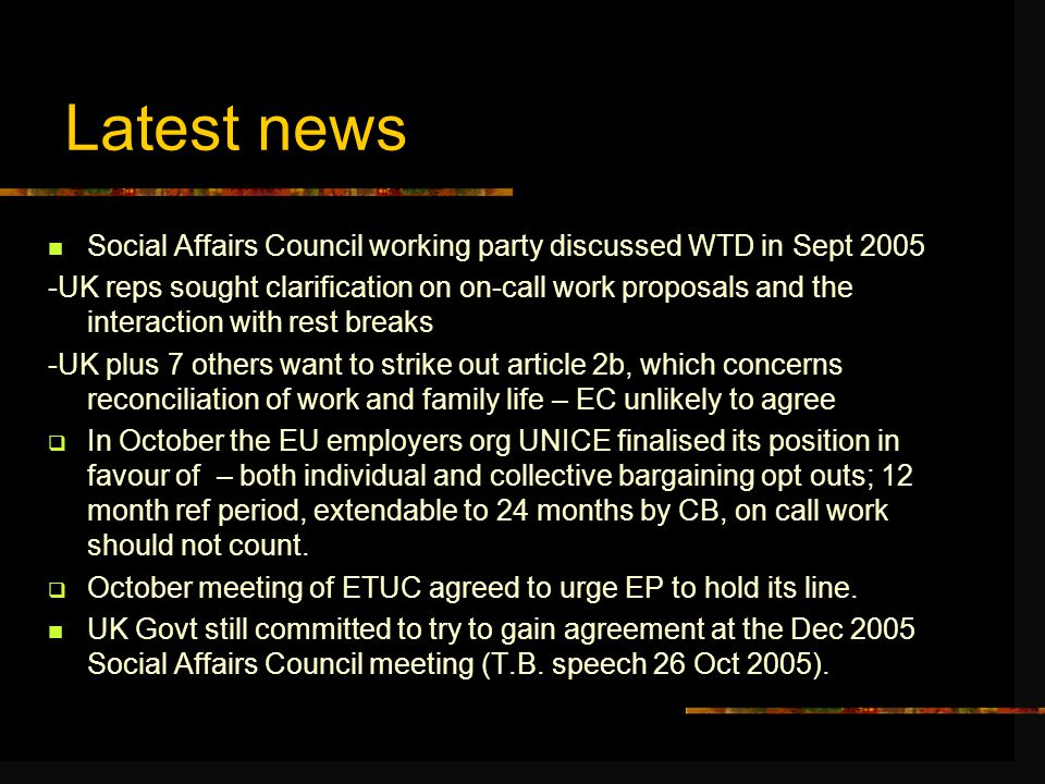 Latest news Social Affairs Council working party discussed WTD in Sept 2005 -UK reps sought clarification on on-call work proposals and the interaction with rest breaks -UK plus 7 others want to strike out article 2b, which concerns reconciliation of work and family life – EC unlikely to agree  In October the EU employers org UNICE finalised its position in favour of – both individual and collective bargaining opt outs; 12 month ref period, extendable to 24 months by CB, on call work should not count.