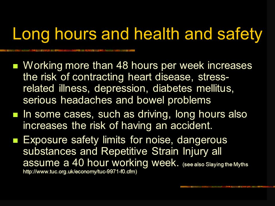 Long hours and health and safety Working more than 48 hours per week increases the risk of contracting heart disease, stress- related illness, depression, diabetes mellitus, serious headaches and bowel problems In some cases, such as driving, long hours also increases the risk of having an accident.