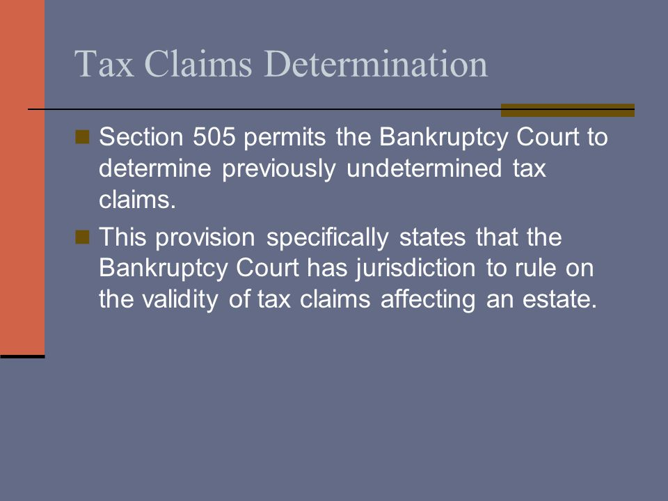 Tax Claims Determination Section 505 permits the Bankruptcy Court to determine previously undetermined tax claims.