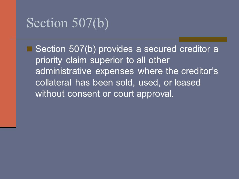 Section 507(b) Section 507(b) provides a secured creditor a priority claim superior to all other administrative expenses where the creditor's collater