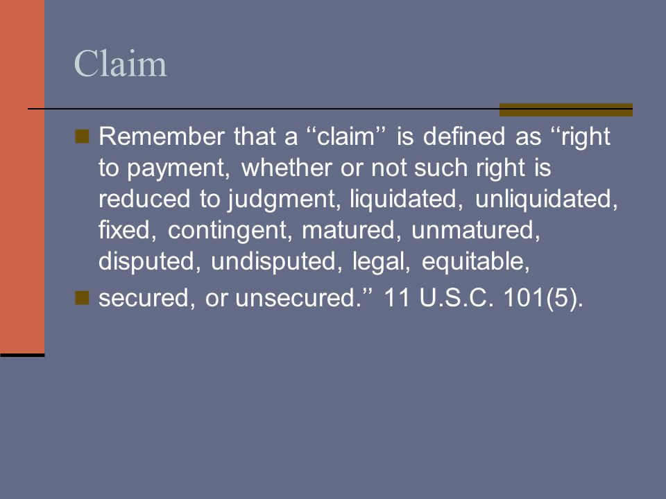 Claim Remember that a ''claim'' is defined as ''right to payment, whether or not such right is reduced to judgment, liquidated, unliquidated, fixed, contingent, matured, unmatured, disputed, undisputed, legal, equitable, secured, or unsecured.'' 11 U.S.C.