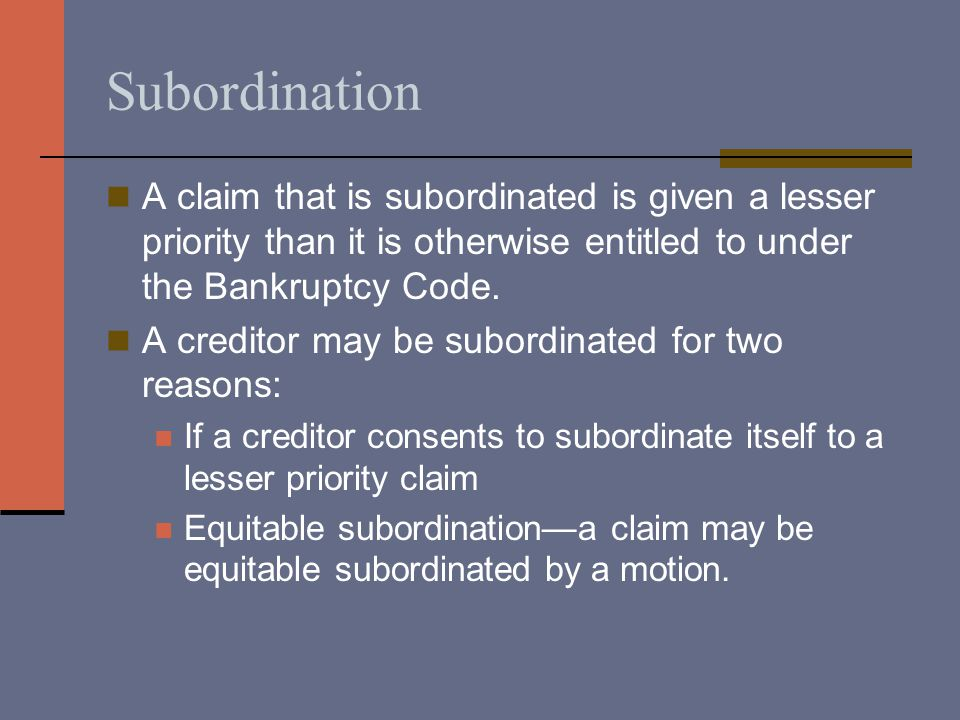 Subordination A claim that is subordinated is given a lesser priority than it is otherwise entitled to under the Bankruptcy Code. A creditor may be su