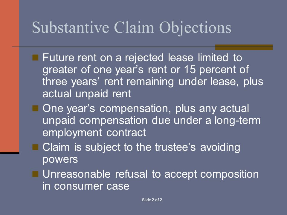Slide 2 of 2 Substantive Claim Objections Future rent on a rejected lease limited to greater of one year's rent or 15 percent of three years' rent rem