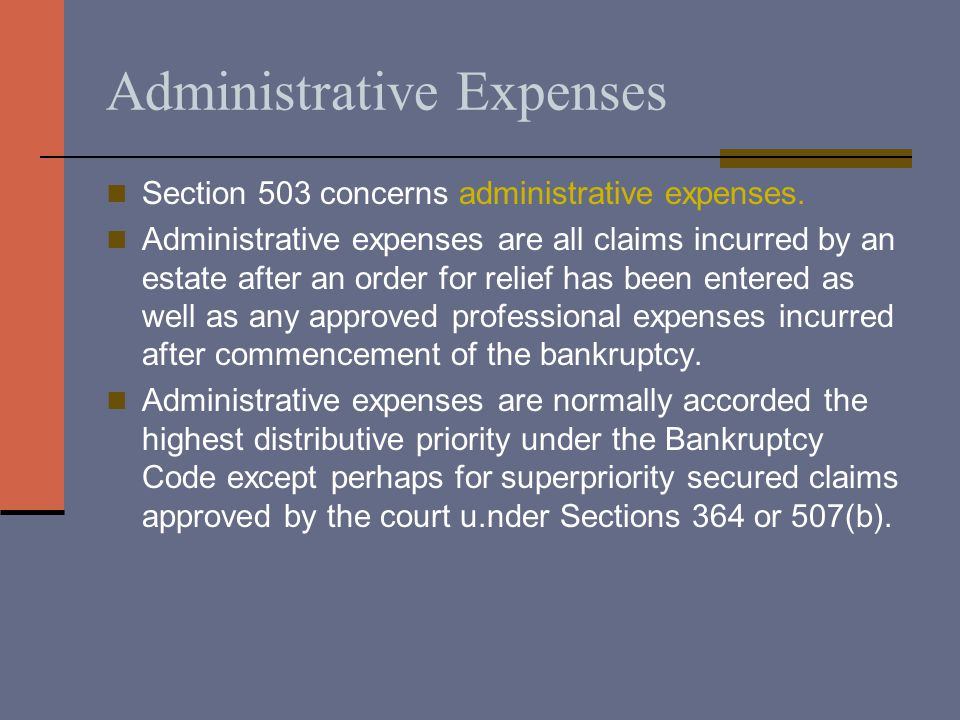 Administrative Expenses Section 503 concerns administrative expenses. Administrative expenses are all claims incurred by an estate after an order for