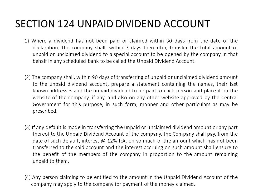 SECTION 124 UNPAID DIVIDEND ACCOUNT 1) Where a dividend has not been paid or claimed within 30 days from the date of the declaration, the company shal