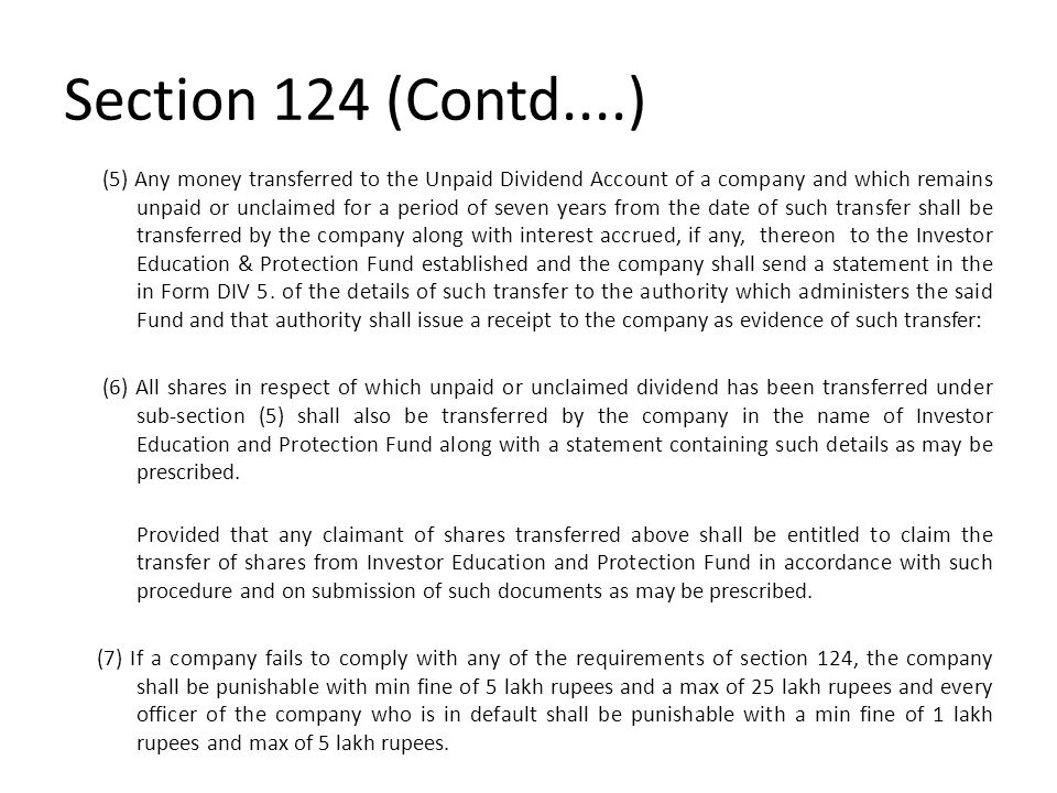 Section 124 (Contd....) (5) Any money transferred to the Unpaid Dividend Account of a company and which remains unpaid or unclaimed for a period of se