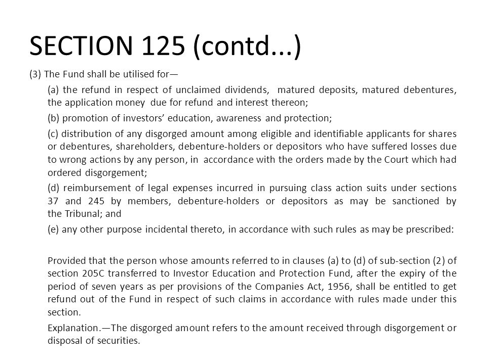 SECTION 125 (contd...) (3) The Fund shall be utilised for— (a) the refund in respect of unclaimed dividends, matured deposits, matured debentures, the