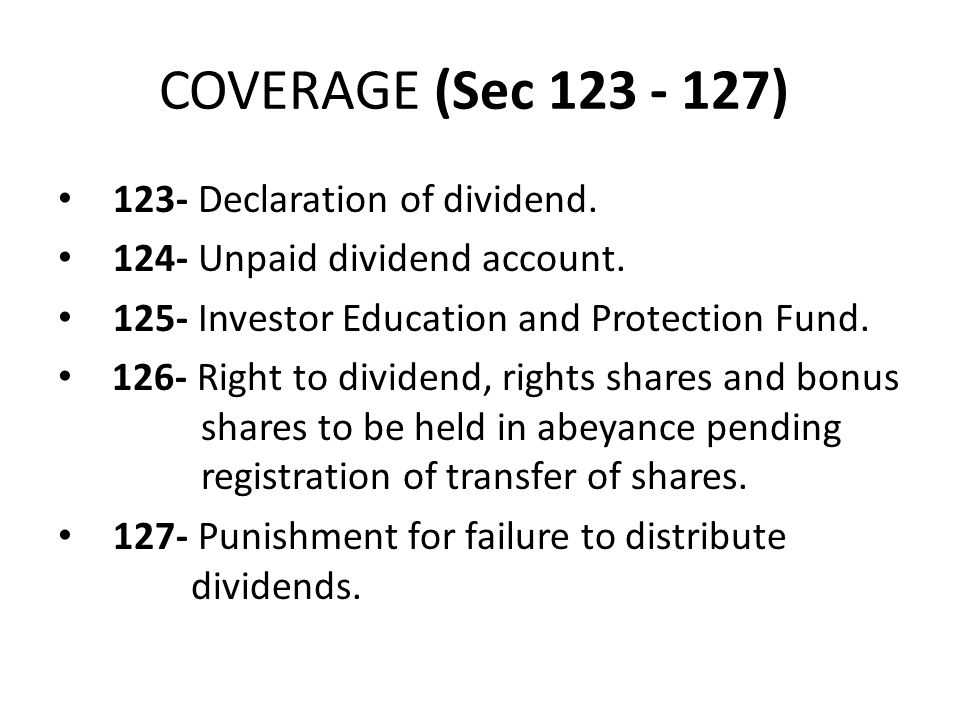 COVERAGE (Sec 123 - 127) 123- Declaration of dividend. 124- Unpaid dividend account. 125- Investor Education and Protection Fund. 126- Right to divide
