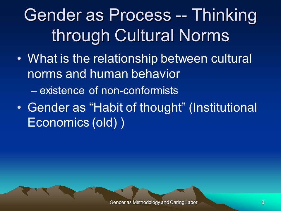 8 Gender as Process -- Thinking through Cultural Norms What is the relationship between cultural norms and human behavior –existence of non-conformists Gender as Habit of thought (Institutional Economics (old) )