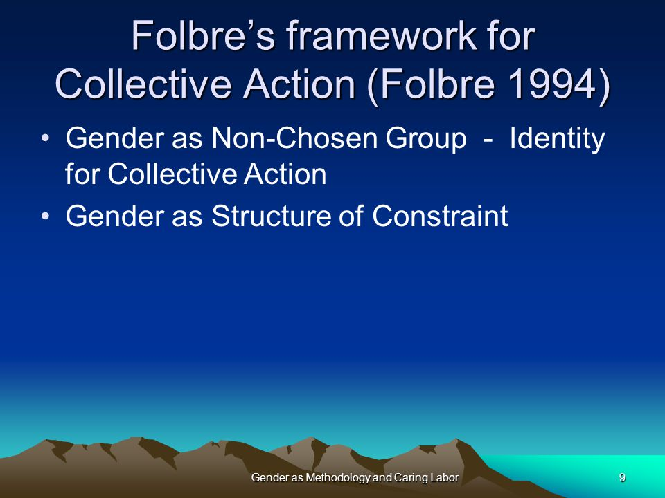 Gender as Methodology and Caring Labor9 Folbre's framework for Collective Action (Folbre 1994) Gender as Non-Chosen Group - Identity for Collective Action Gender as Structure of Constraint