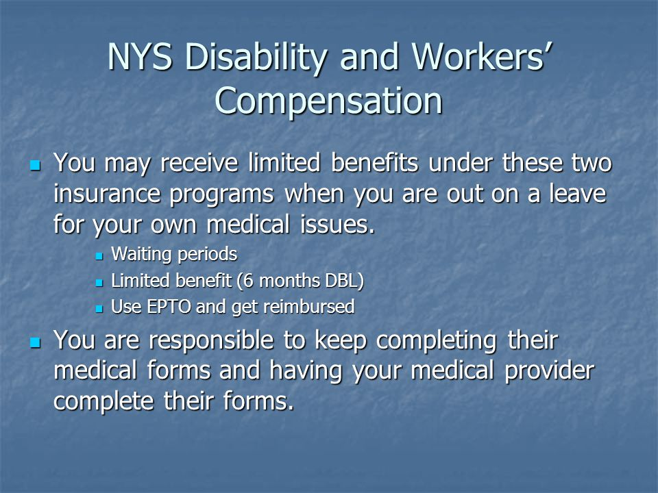 NYS Disability and Workers' Compensation You may receive limited benefits under these two insurance programs when you are out on a leave for your own medical issues.