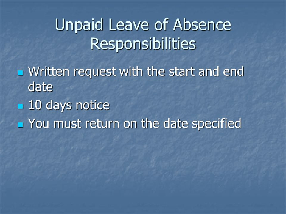 Unpaid Leave of Absence Responsibilities Written request with the start and end date Written request with the start and end date 10 days notice 10 days notice You must return on the date specified You must return on the date specified