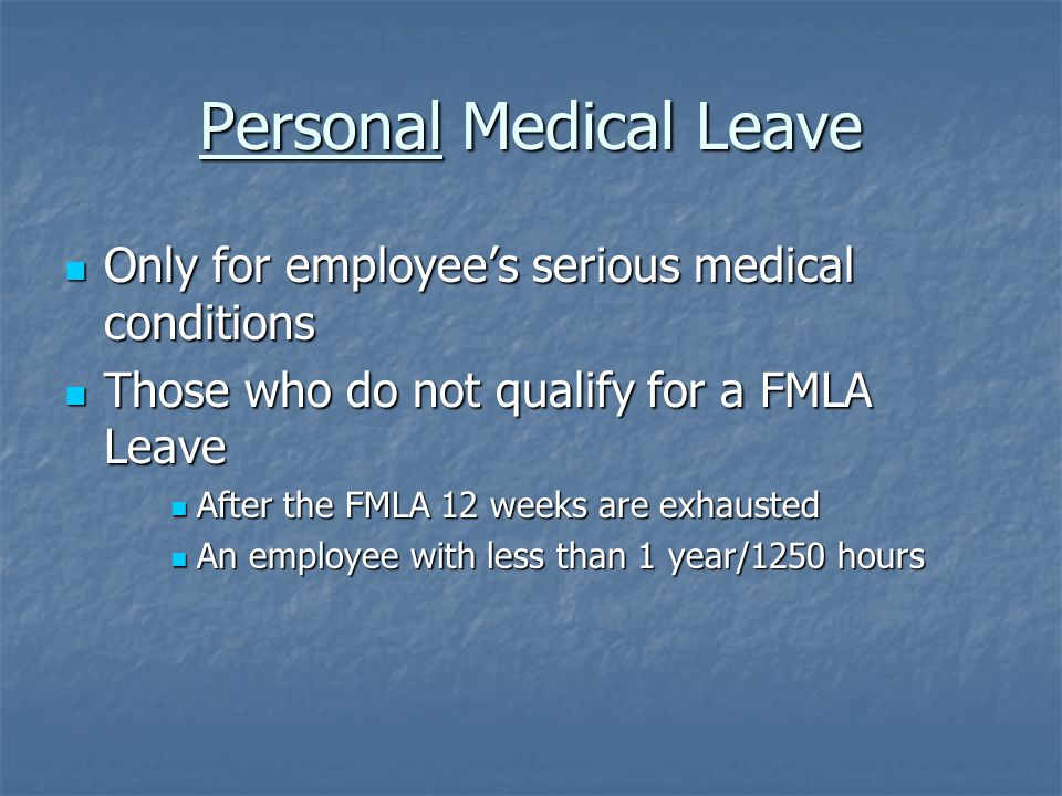 Personal Medical Leave Only for employee's serious medical conditions Only for employee's serious medical conditions Those who do not qualify for a FMLA Leave Those who do not qualify for a FMLA Leave After the FMLA 12 weeks are exhausted After the FMLA 12 weeks are exhausted An employee with less than 1 year/1250 hours An employee with less than 1 year/1250 hours