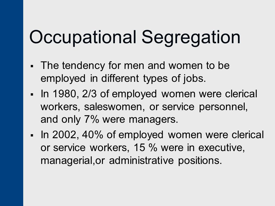 Occupational Segregation  The tendency for men and women to be employed in different types of jobs.