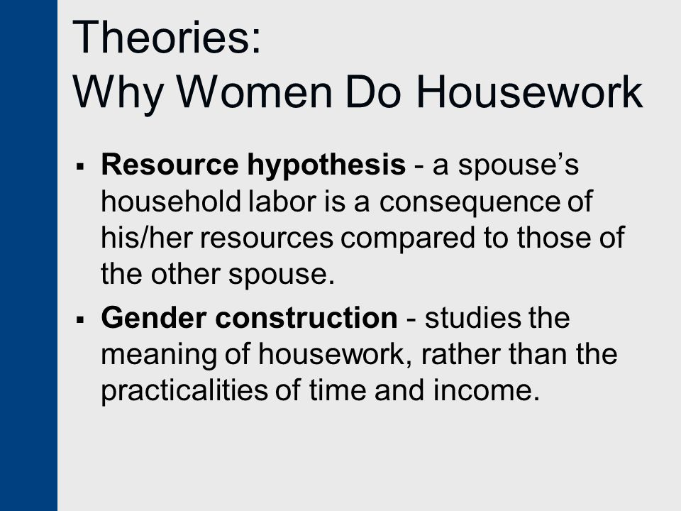 Theories: Why Women Do Housework  Resource hypothesis - a spouse's household labor is a consequence of his/her resources compared to those of the other spouse.