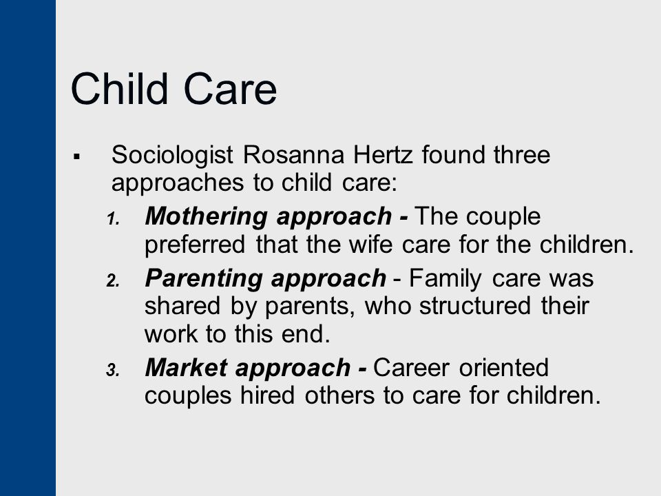 Child Care  Sociologist Rosanna Hertz found three approaches to child care: 1.