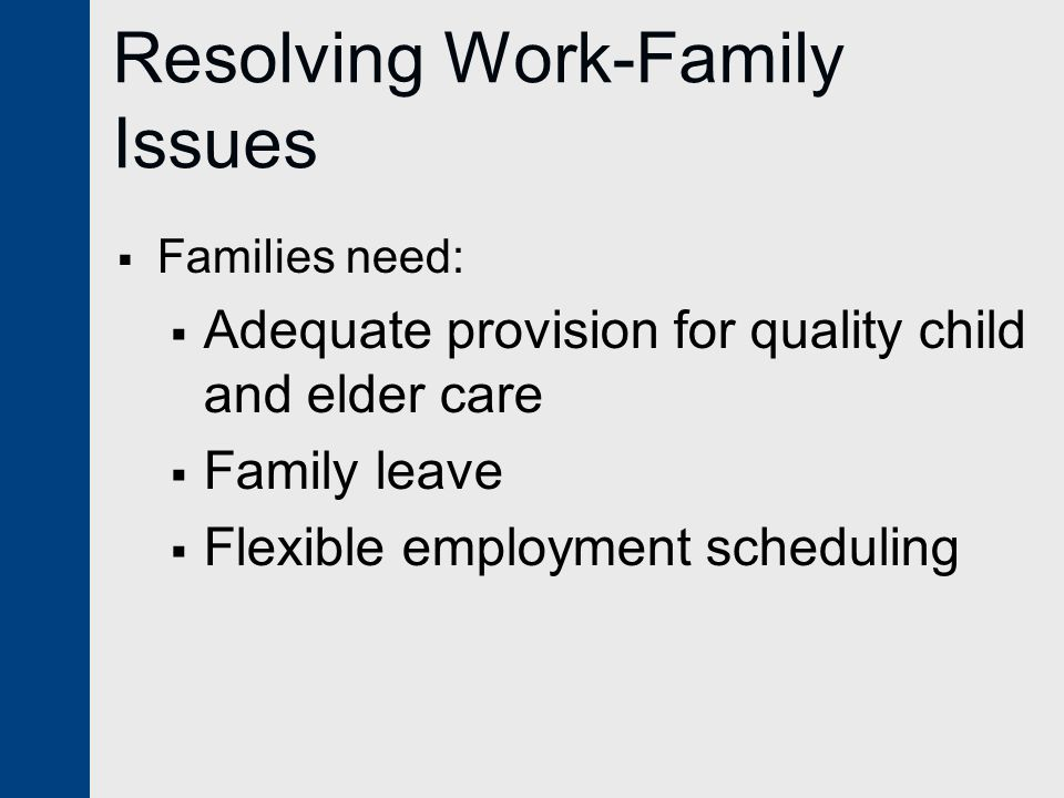Resolving Work-Family Issues  Families need:  Adequate provision for quality child and elder care  Family leave  Flexible employment scheduling