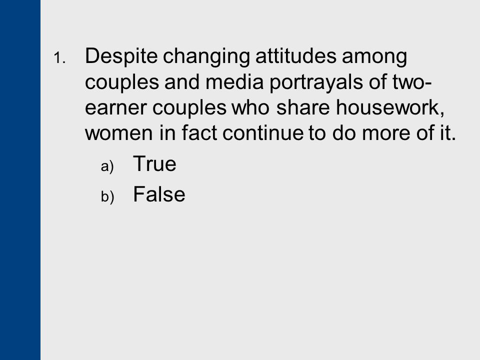 1. Despite changing attitudes among couples and media portrayals of two- earner couples who share housework, women in fact continue to do more of it.