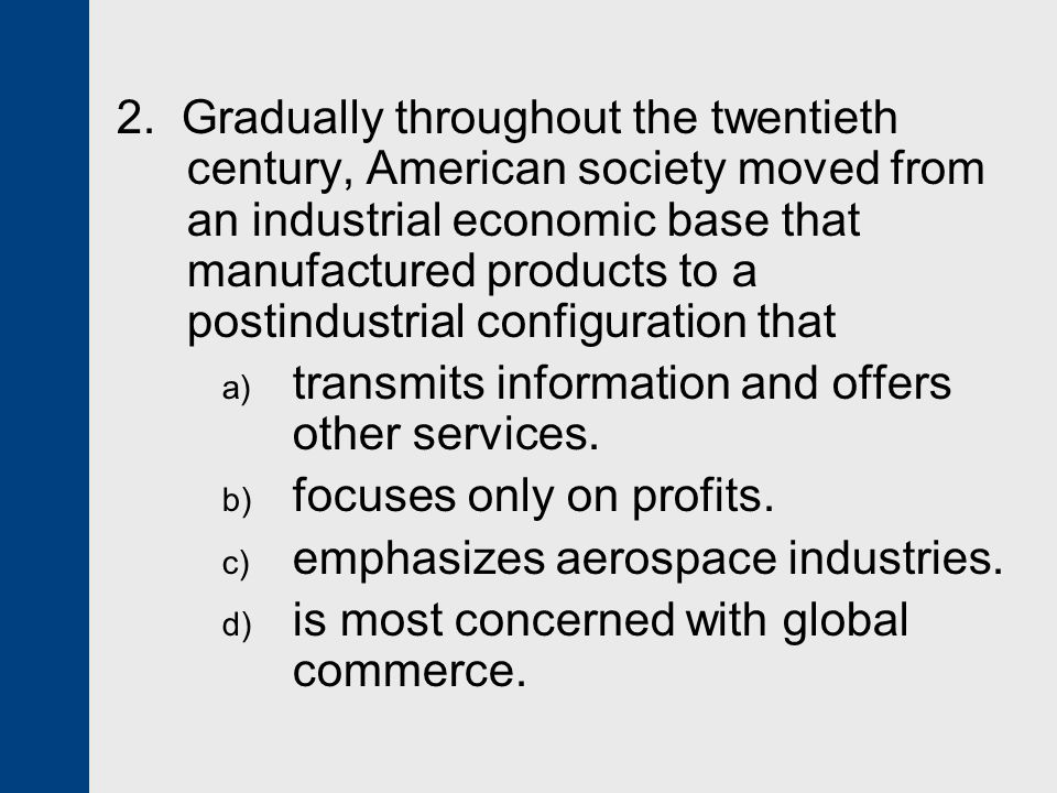 2. Gradually throughout the twentieth century, American society moved from an industrial economic base that manufactured products to a postindustrial