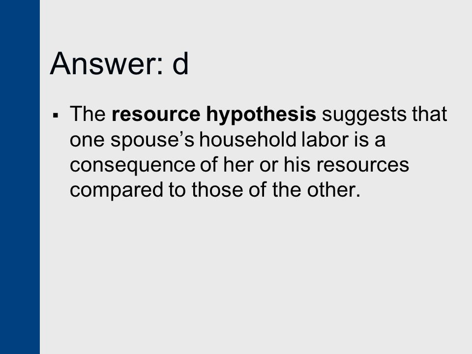 Answer: d  The resource hypothesis suggests that one spouse's household labor is a consequence of her or his resources compared to those of the other.