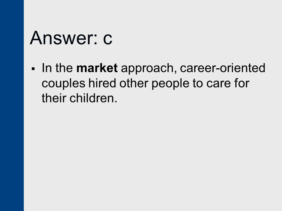 Answer: c  In the market approach, career-oriented couples hired other people to care for their children.