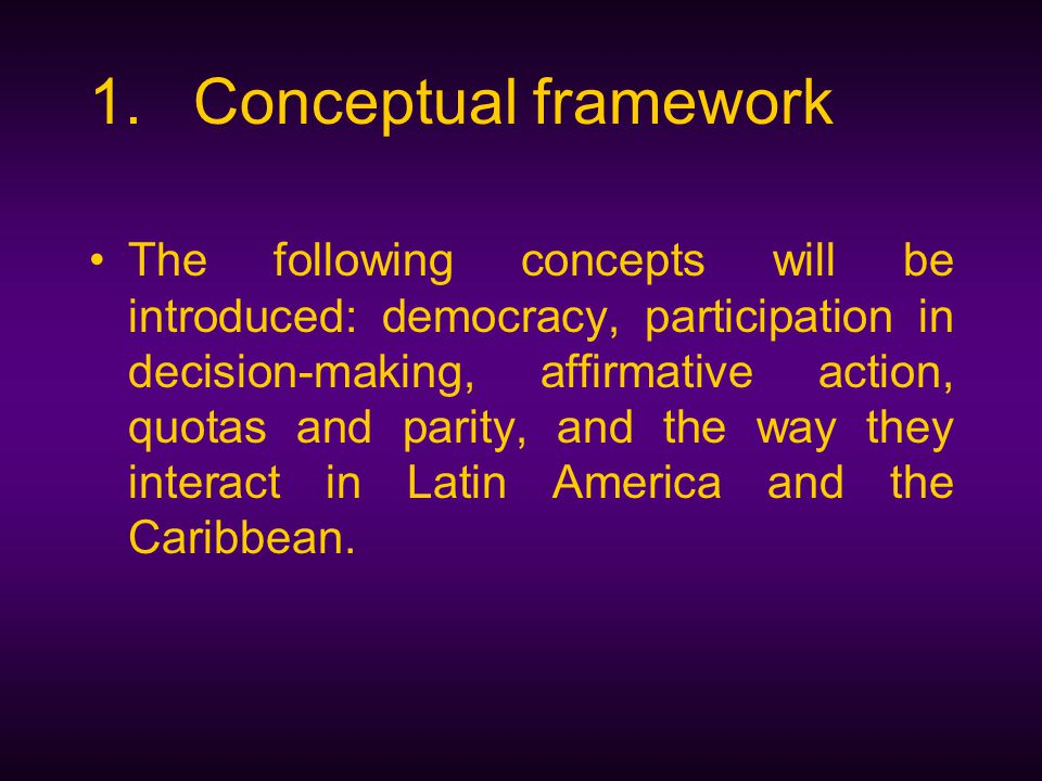1.Conceptual framework The following concepts will be introduced: democracy, participation in decision-making, affirmative action, quotas and parity, and the way they interact in Latin America and the Caribbean.