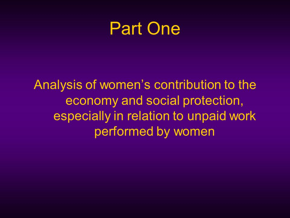 Part One Analysis of women's contribution to the economy and social protection, especially in relation to unpaid work performed by women