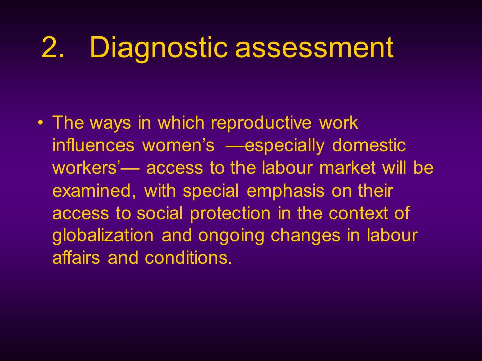 2.Diagnostic assessment The ways in which reproductive work influences women's —especially domestic workers'— access to the labour market will be examined, with special emphasis on their access to social protection in the context of globalization and ongoing changes in labour affairs and conditions.