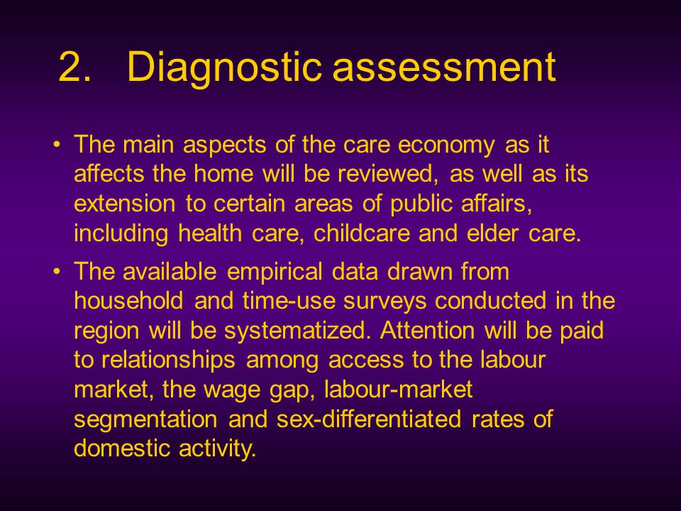 2.Diagnostic assessment The main aspects of the care economy as it affects the home will be reviewed, as well as its extension to certain areas of public affairs, including health care, childcare and elder care.