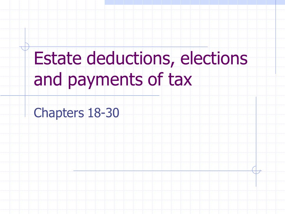 Estate deductions, elections and payments of tax Chapters 18-30