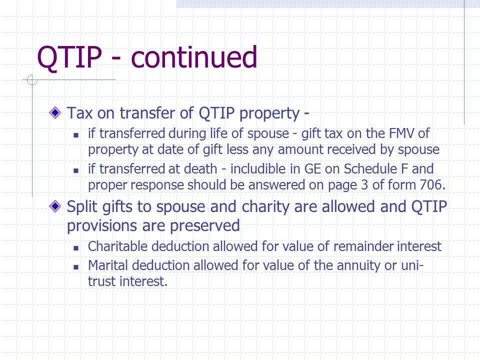 QTIP - continued Tax on transfer of QTIP property - if transferred during life of spouse - gift tax on the FMV of property at date of gift less any am