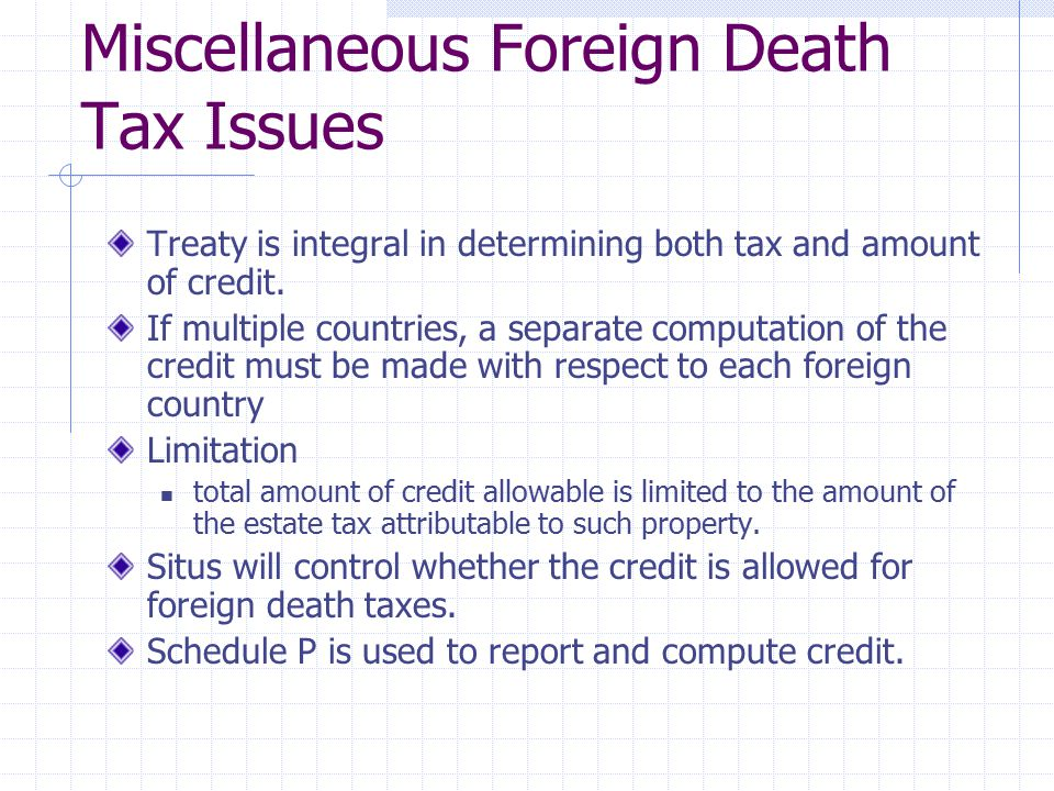 Miscellaneous Foreign Death Tax Issues Treaty is integral in determining both tax and amount of credit. If multiple countries, a separate computation