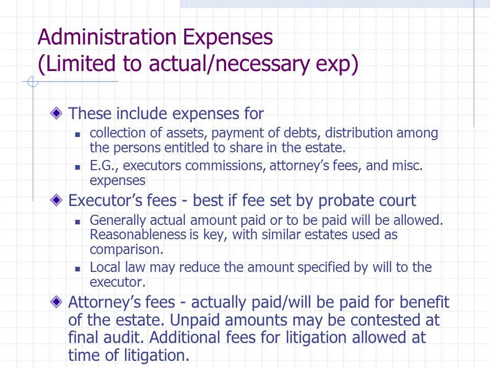 Administration Expenses (Continued) Miscellaneous Expenses Includes court costs, surrogate's fees, appraisers, clerk hire, costs for storing or maintaining estate property and other expenses necessary to the preservation and distribution of the estate.