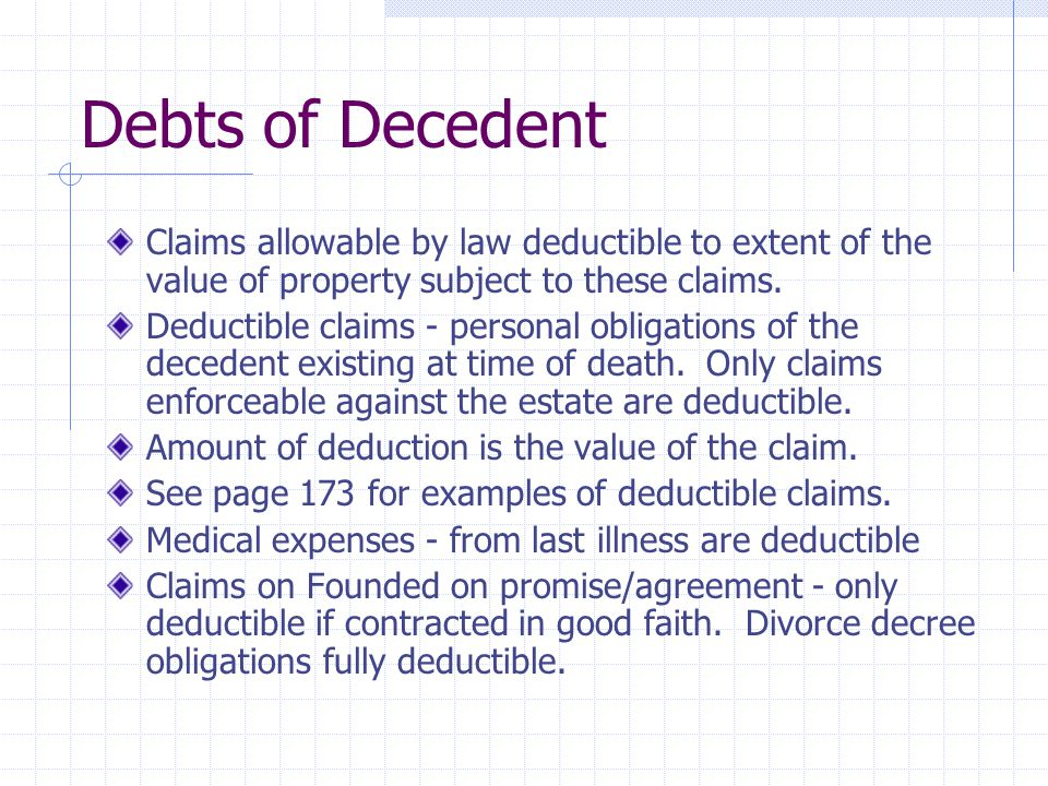 Debts of Decedent Claims allowable by law deductible to extent of the value of property subject to these claims. Deductible claims - personal obligati