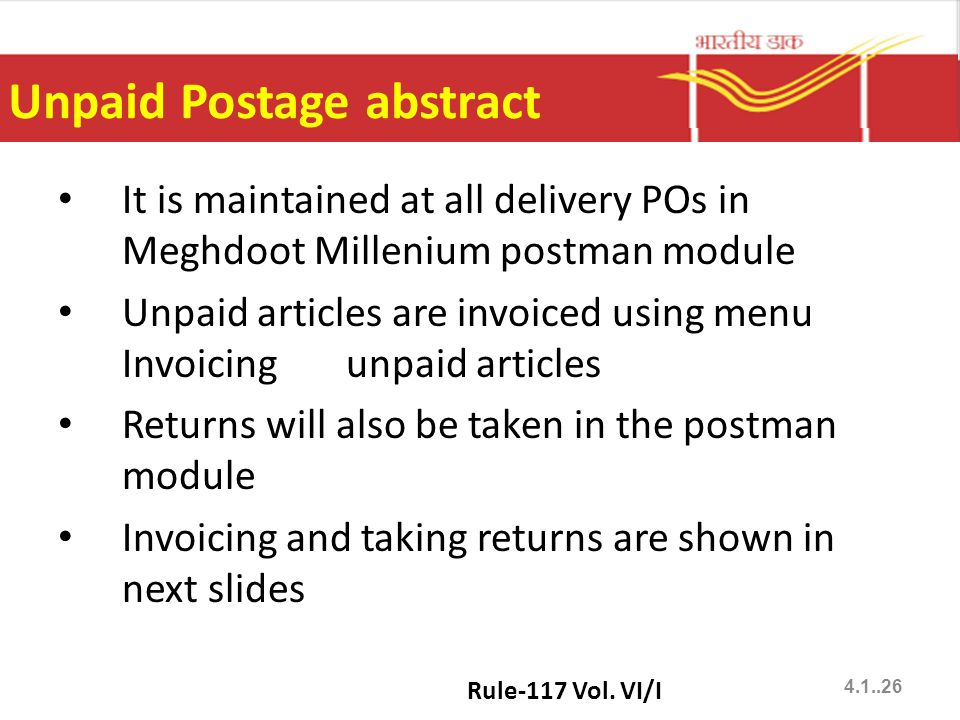 Unpaid Postage abstract It is maintained at all delivery POs in Meghdoot Millenium postman module Unpaid articles are invoiced using menu Invoicing unpaid articles Returns will also be taken in the postman module Invoicing and taking returns are shown in next slides Rule-117 Vol.