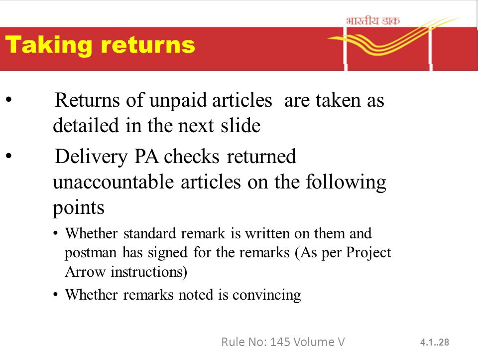 Taking returns Returns of unpaid articles are taken as detailed in the next slide Delivery PA checks returned unaccountable articles on the following points Whether standard remark is written on them and postman has signed for the remarks (As per Project Arrow instructions) Whether remarks noted is convincing Rule No: 145 Volume V 4.1..28