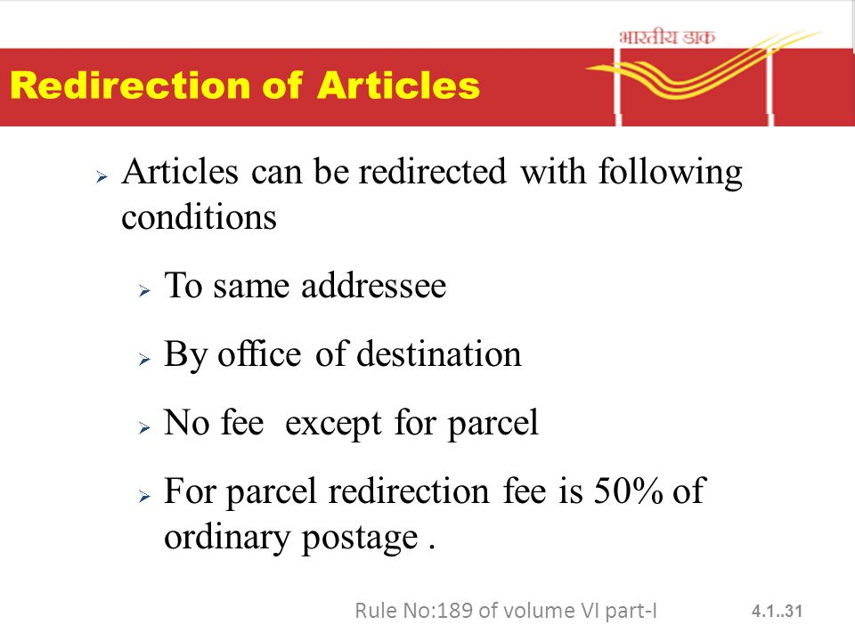 Redirection of Articles  Articles can be redirected with following conditions  To same addressee  By office of destination  No fee except for parcel  For parcel redirection fee is 50% of ordinary postage.