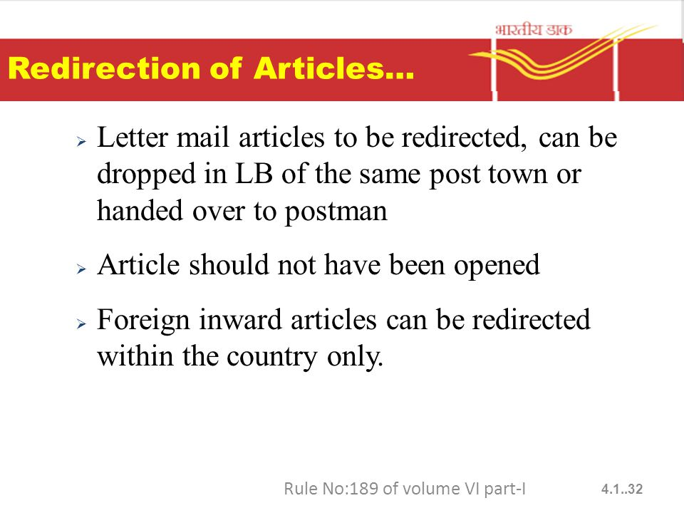 Redirection of Articles…  Letter mail articles to be redirected, can be dropped in LB of the same post town or handed over to postman  Article should not have been opened  Foreign inward articles can be redirected within the country only.