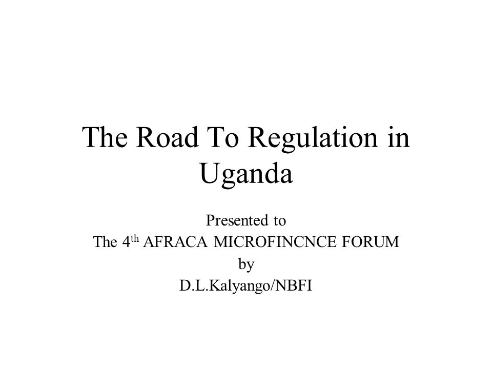 The Road To Regulation in Uganda Presented to The 4 th AFRACA MICROFINCNCE FORUM by D.L.Kalyango/NBFI