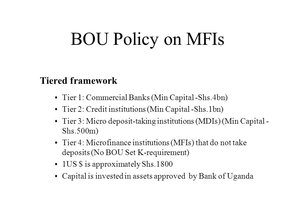 BOU Policy on MFIs Tiered framework Tier 1: Commercial Banks (Min Capital -Shs.4bn) Tier 2: Credit institutions (Min Capital -Shs.1bn) Tier 3: Micro deposit-taking institutions (MDIs) (Min Capital - Shs.500m) Tier 4: Microfinance institutions (MFIs) that do not take deposits (No BOU Set K-requirement) 1US $ is approximately Shs.1800 Capital is invested in assets approved by Bank of Uganda