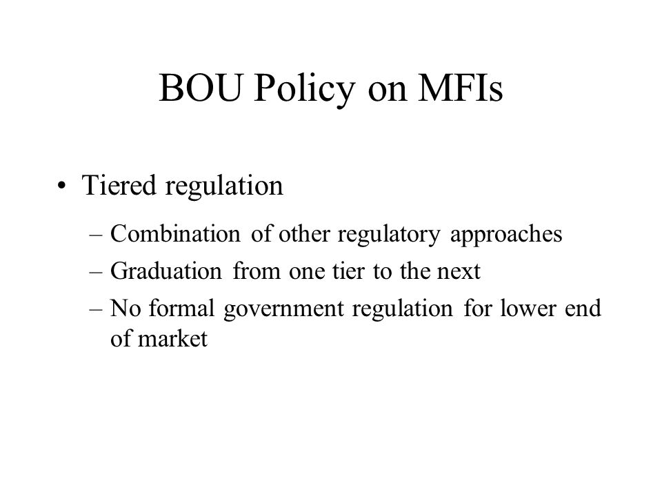 BOU Policy on MFIs Tiered regulation –Combination of other regulatory approaches –Graduation from one tier to the next –No formal government regulatio