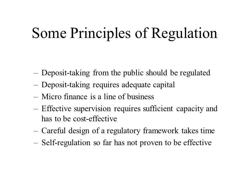 Some Principles of Regulation –Deposit-taking from the public should be regulated –Deposit-taking requires adequate capital –Micro finance is a line of business –Effective supervision requires sufficient capacity and has to be cost-effective –Careful design of a regulatory framework takes time –Self-regulation so far has not proven to be effective