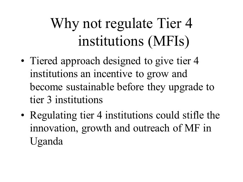 Why not regulate Tier 4 institutions (MFIs) Tiered approach designed to give tier 4 institutions an incentive to grow and become sustainable before they upgrade to tier 3 institutions Regulating tier 4 institutions could stifle the innovation, growth and outreach of MF in Uganda
