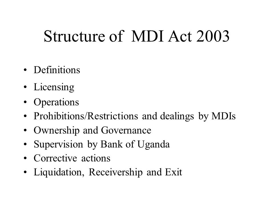 Structure of MDI Act 2003 Definitions Licensing Operations Prohibitions/Restrictions and dealings by MDIs Ownership and Governance Supervision by Bank of Uganda Corrective actions Liquidation, Receivership and Exit