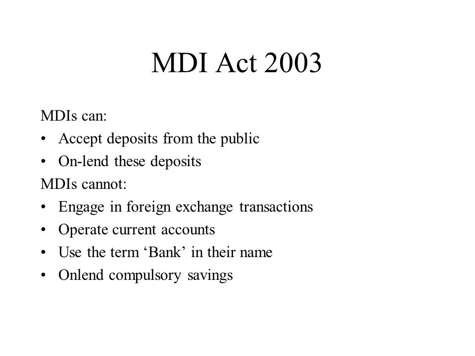 MDI Act 2003 MDIs can: Accept deposits from the public On-lend these deposits MDIs cannot: Engage in foreign exchange transactions Operate current acc