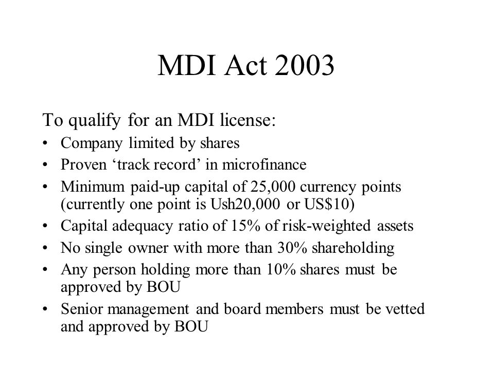 MDI Act 2003 To qualify for an MDI license: Company limited by shares Proven 'track record' in microfinance Minimum paid-up capital of 25,000 currency